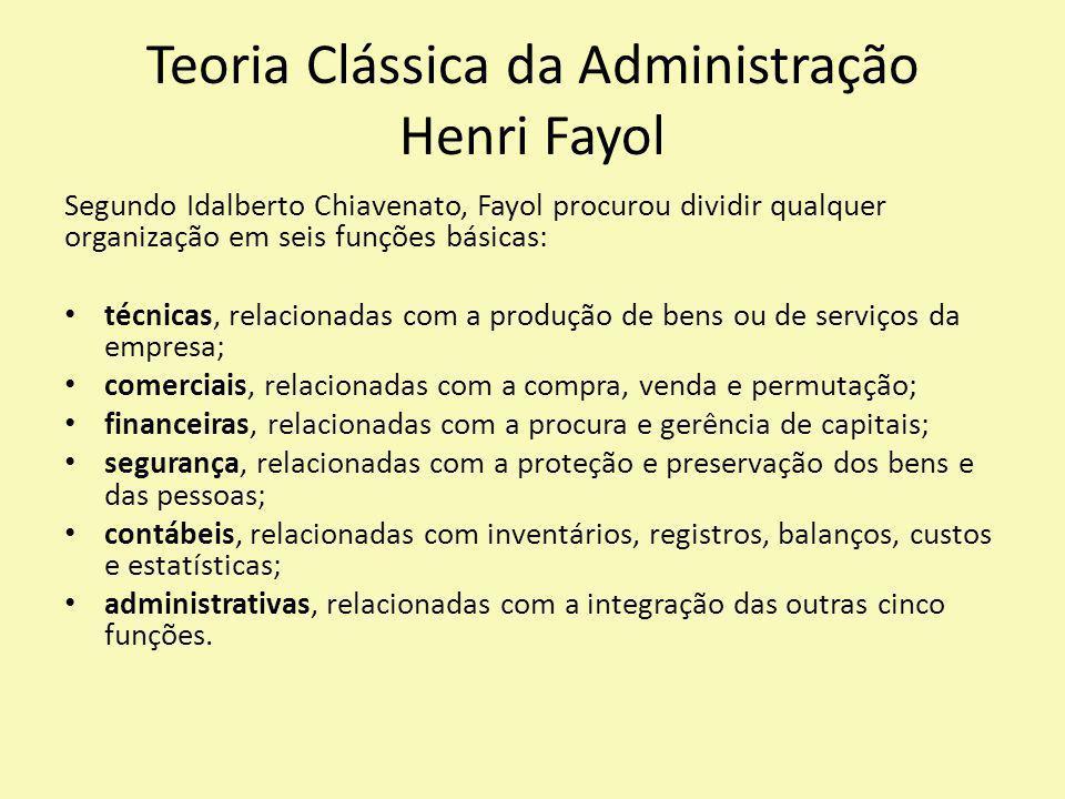 Teoria Clássica da Administração Henri Fayol Segundo Idalberto Chiavenato, Fayol procurou dividir qualquer organização em seis funções básicas: técnic