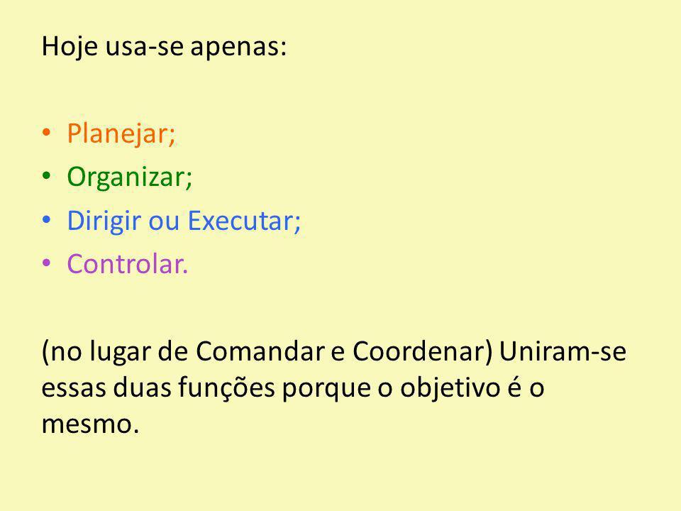 Hoje usa-se apenas: Planejar; Organizar; Dirigir ou Executar; Controlar. (no lugar de Comandar e Coordenar) Uniram-se essas duas funções porque o obje