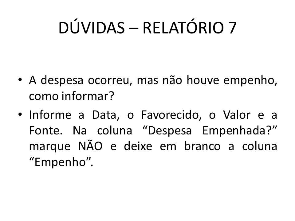 """DÚVIDAS – RELATÓRIO 7 A despesa ocorreu, mas não houve empenho, como informar? Informe a Data, o Favorecido, o Valor e a Fonte. Na coluna """"Despesa Emp"""