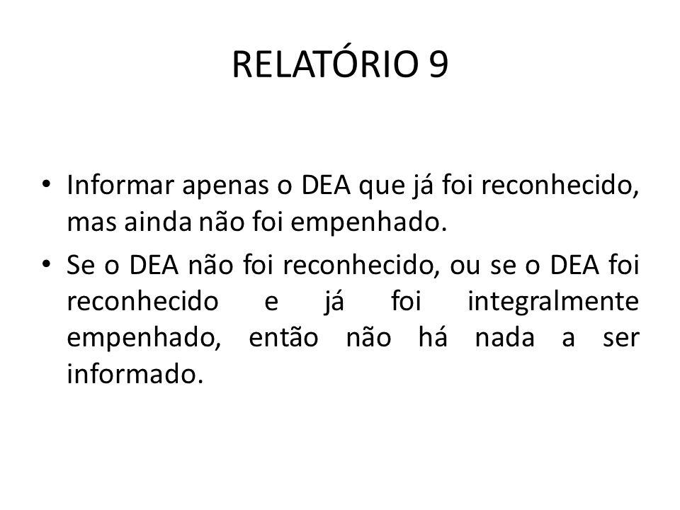 RELATÓRIO 9 Informar apenas o DEA que já foi reconhecido, mas ainda não foi empenhado. Se o DEA não foi reconhecido, ou se o DEA foi reconhecido e já