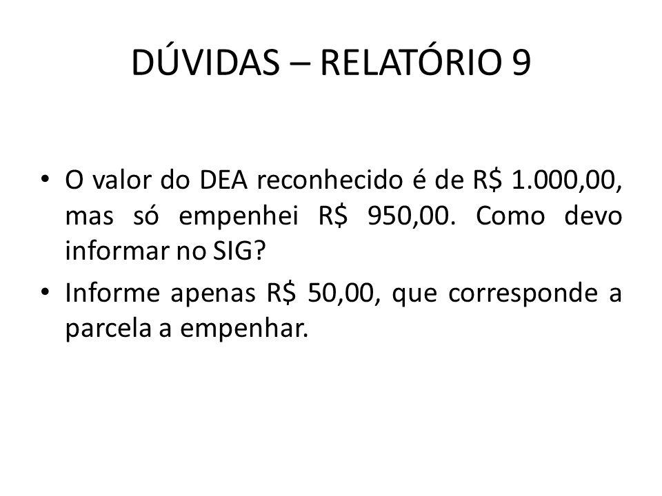 DÚVIDAS – RELATÓRIO 9 O valor do DEA reconhecido é de R$ 1.000,00, mas só empenhei R$ 950,00. Como devo informar no SIG? Informe apenas R$ 50,00, que