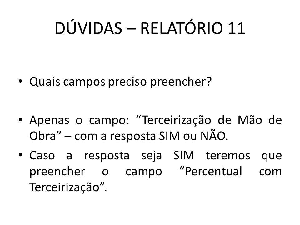 """DÚVIDAS – RELATÓRIO 11 Quais campos preciso preencher? Apenas o campo: """"Terceirização de Mão de Obra"""" – com a resposta SIM ou NÃO. Caso a resposta sej"""