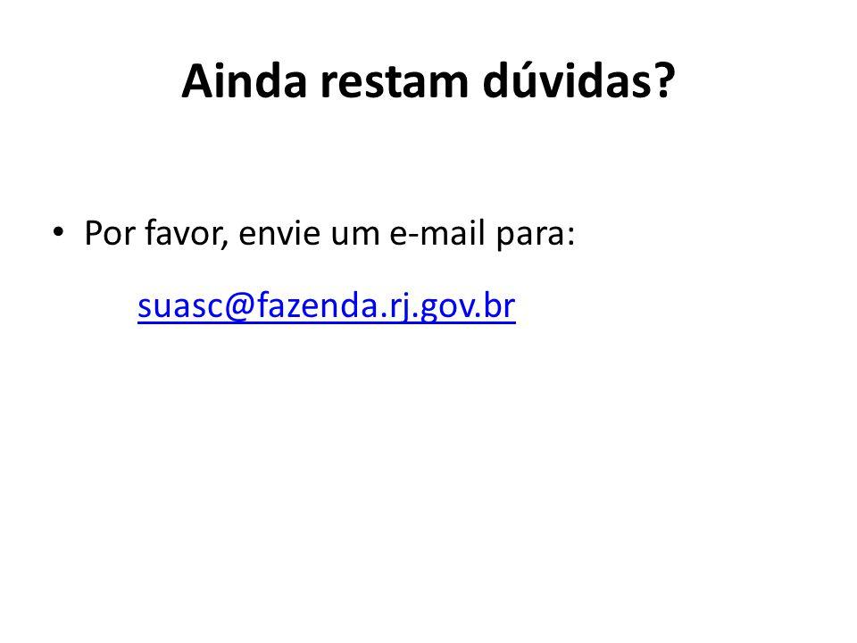 Ainda restam dúvidas? Por favor, envie um e-mail para: suasc@fazenda.rj.gov.br