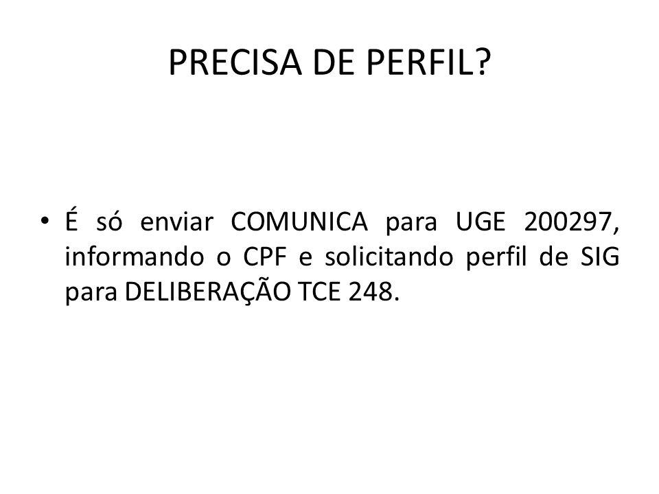 PRECISA DE PERFIL? É só enviar COMUNICA para UGE 200297, informando o CPF e solicitando perfil de SIG para DELIBERAÇÃO TCE 248.