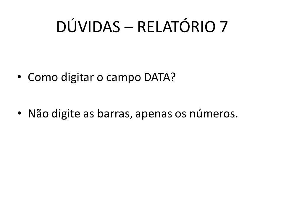 DÚVIDAS – RELATÓRIO 7 Como digitar o campo DATA? Não digite as barras, apenas os números.