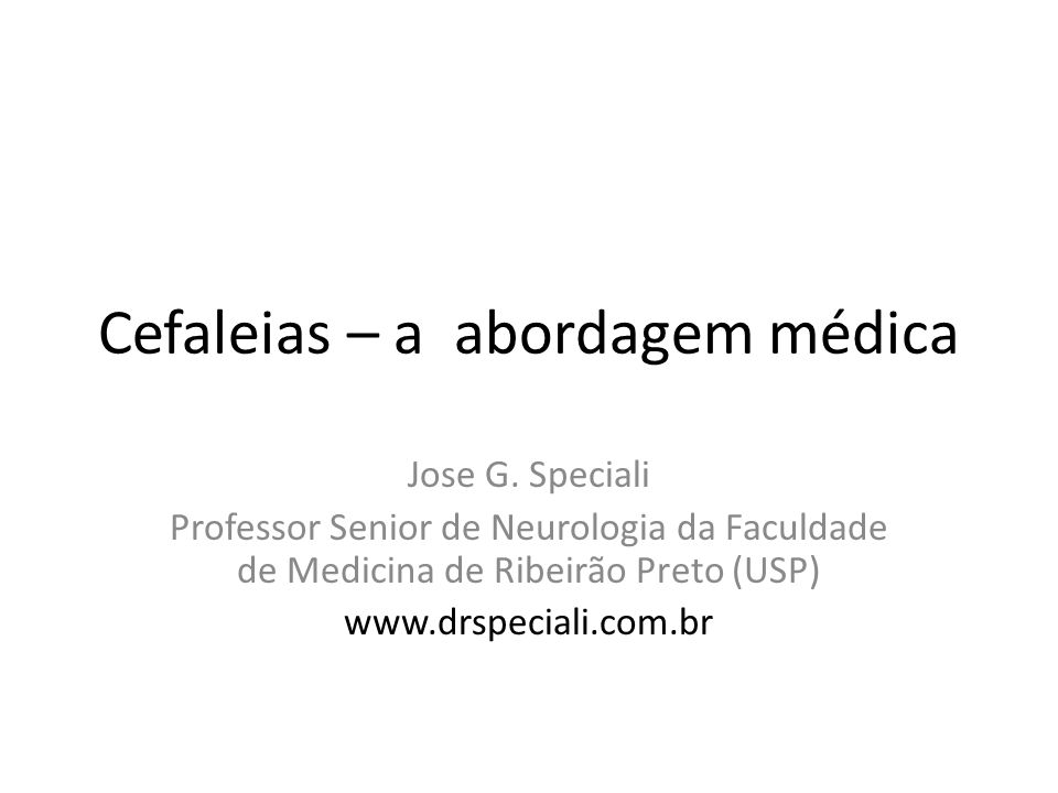 Cefaleias – a abordagem médica Jose G. Speciali Professor Senior de Neurologia da Faculdade de Medicina de Ribeirão Preto (USP) www.drspeciali.com.br