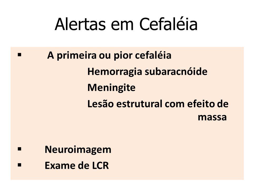 Alertas em Cefaléia  A primeira ou pior cefaléia Hemorragia subaracnóide Meningite Lesão estrutural com efeito de massa  Neuroimagem  Exame de LCR