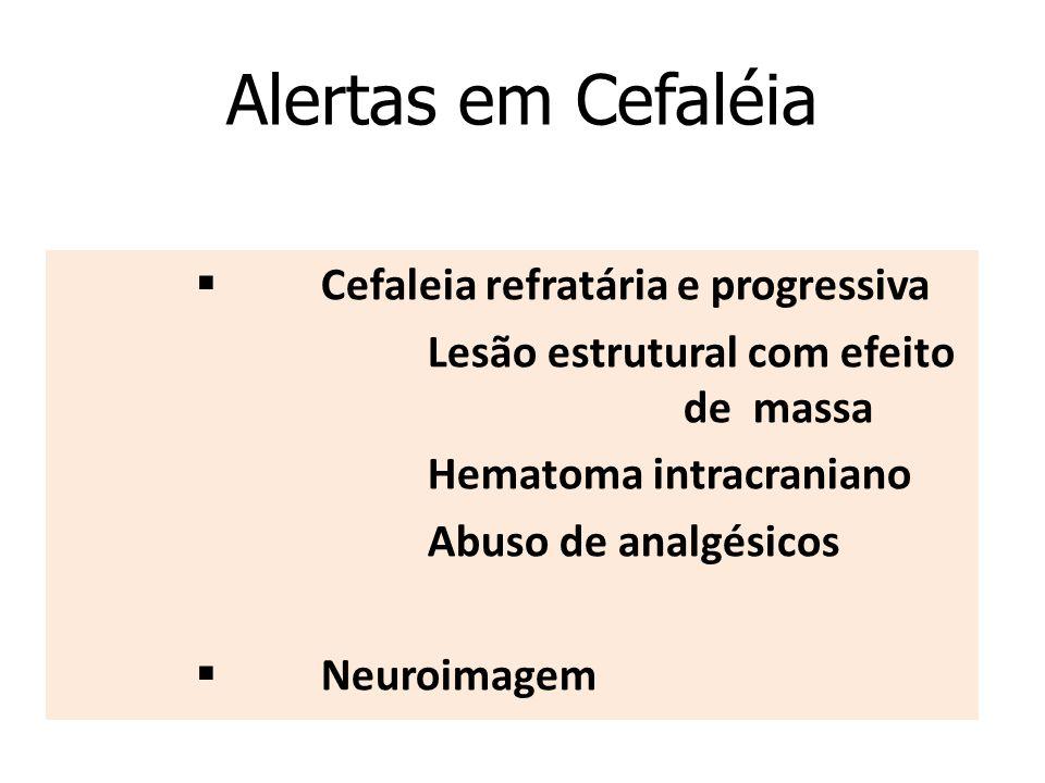 Alertas em Cefaléia  Cefaleia refratária e progressiva  Lesão estrutural com efeito de massa  Hematoma intracraniano Abuso de analgésicos  Neuroimagem
