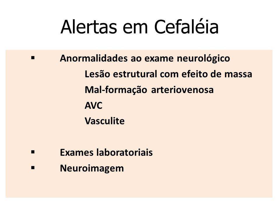 Alertas em Cefaléia  Anormalidades ao exame neurológico  Lesão estrutural com efeito de massa  Mal-formação arteriovenosa  AVC  Vasculit