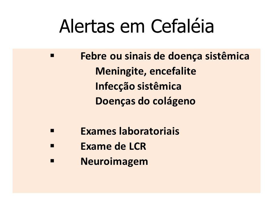 Alertas em Cefaléia  Febre ou sinais de doença sistêmica  Meningite, encefalite  Infecção sistêmica  Doenças do colágeno  Exames laboratoriais  Exame de LCR  Neuroimagem