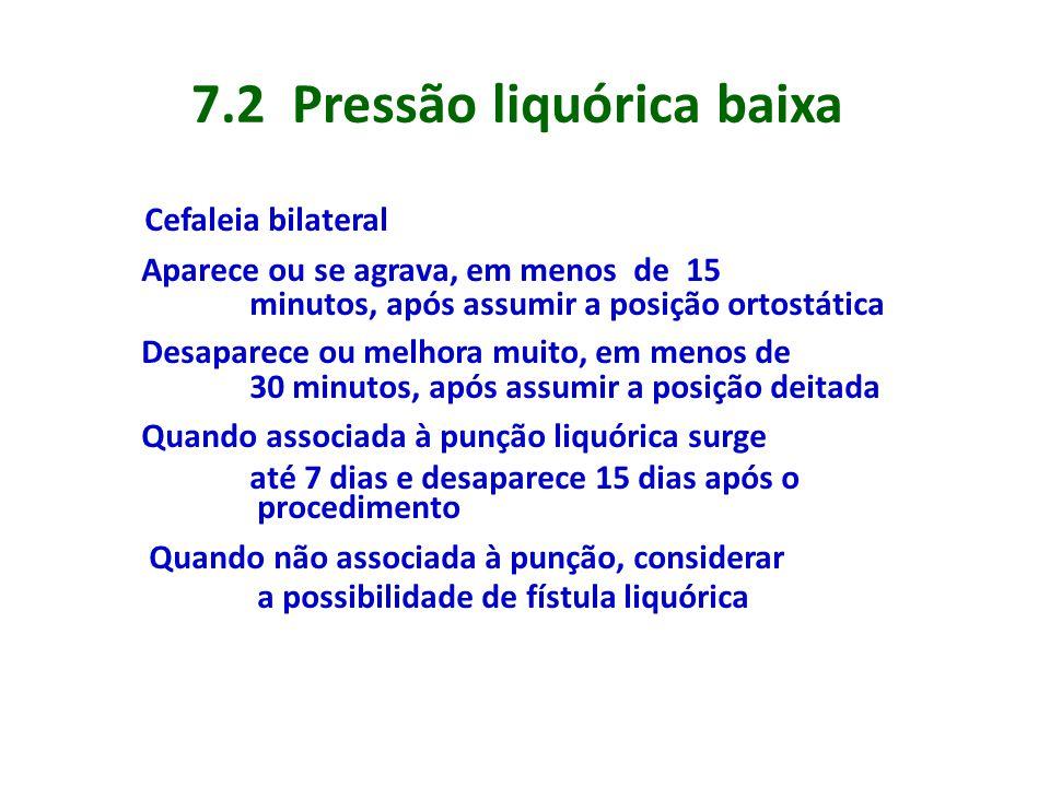 7.2 Pressão liquórica baixa Cefaleia bilateral Aparece ou se agrava, em menos de 15 minutos, após assumir a posição ortostática Desaparece ou melhora