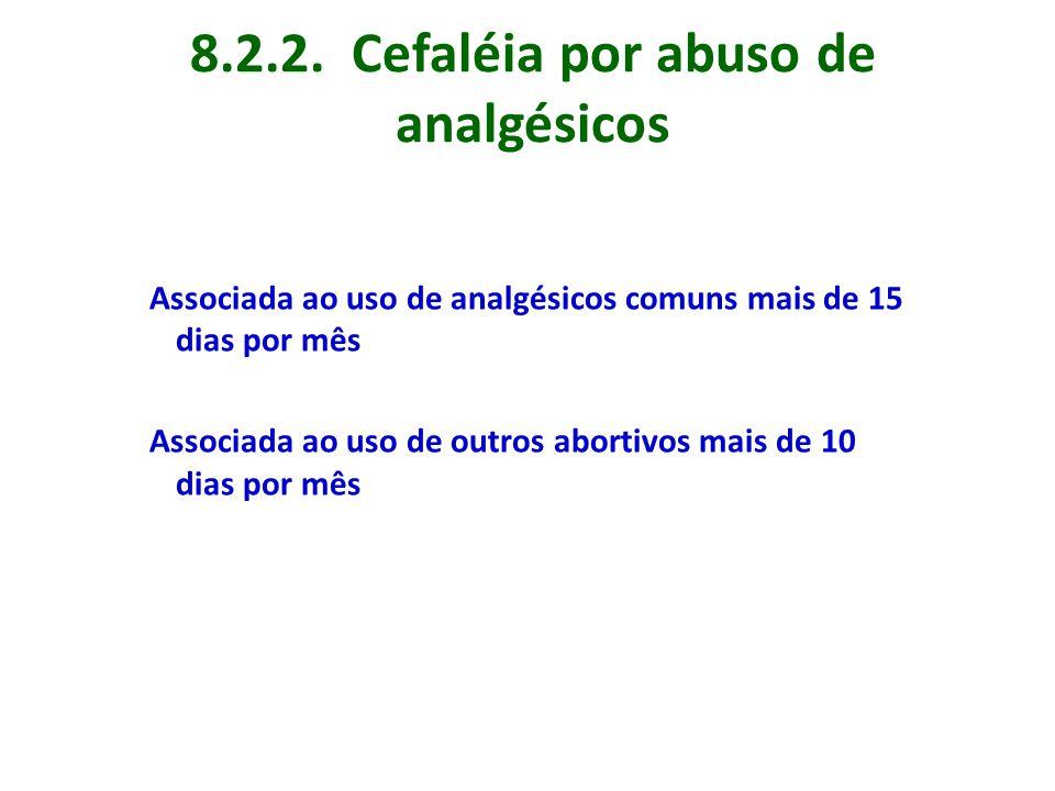 8.2.2. Cefaléia por abuso de analgésicos Associada ao uso de analgésicos comuns mais de 15 dias por mês Associada ao uso de outros abortivos mais de 1