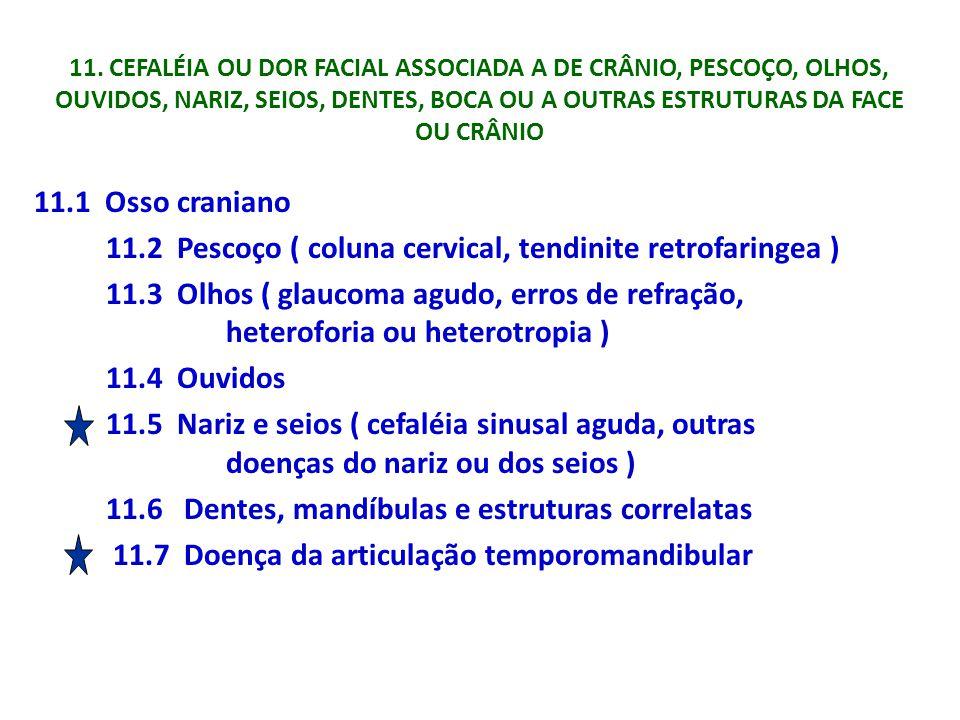 11. CEFALÉIA OU DOR FACIAL ASSOCIADA A DE CRÂNIO, PESCOÇO, OLHOS, OUVIDOS, NARIZ, SEIOS, DENTES, BOCA OU A OUTRAS ESTRUTURAS DA FACE OU CRÂNIO 11.1 Os