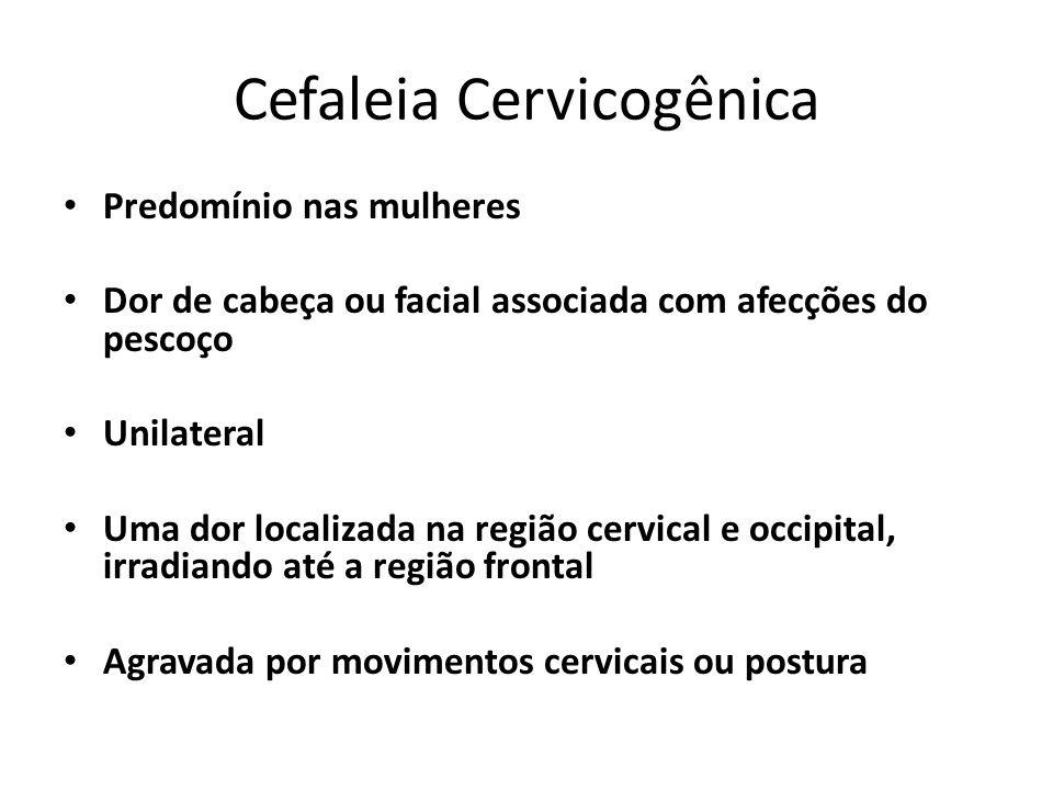 Cefaleia Cervicogênica Predomínio nas mulheres Dor de cabeça ou facial associada com afecções do pescoço Unilateral Uma dor localizada na região cervical e occipital, irradiando até a região frontal Agravada por movimentos cervicais ou postura