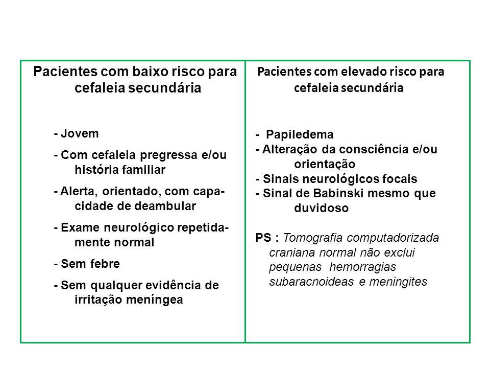 Pacientes com baixo risco para cefaleia secundária - Jovem - Com cefaleia pregressa e/ou história familiar - Alerta, orientado, com capa- cidade de deambular - Exame neurológico repetida- mente normal - Sem febre - Sem qualquer evidência de irritação meníngea Pacientes com elevado risco para cefaleia secundária - Papiledema - Alteração da consciência e/ou orientação - Sinais neurológicos focais - Sinal de Babinski mesmo que duvidoso PS : Tomografia computadorizada craniana normal não exclui pequenas hemorragias subaracnoideas e meningites