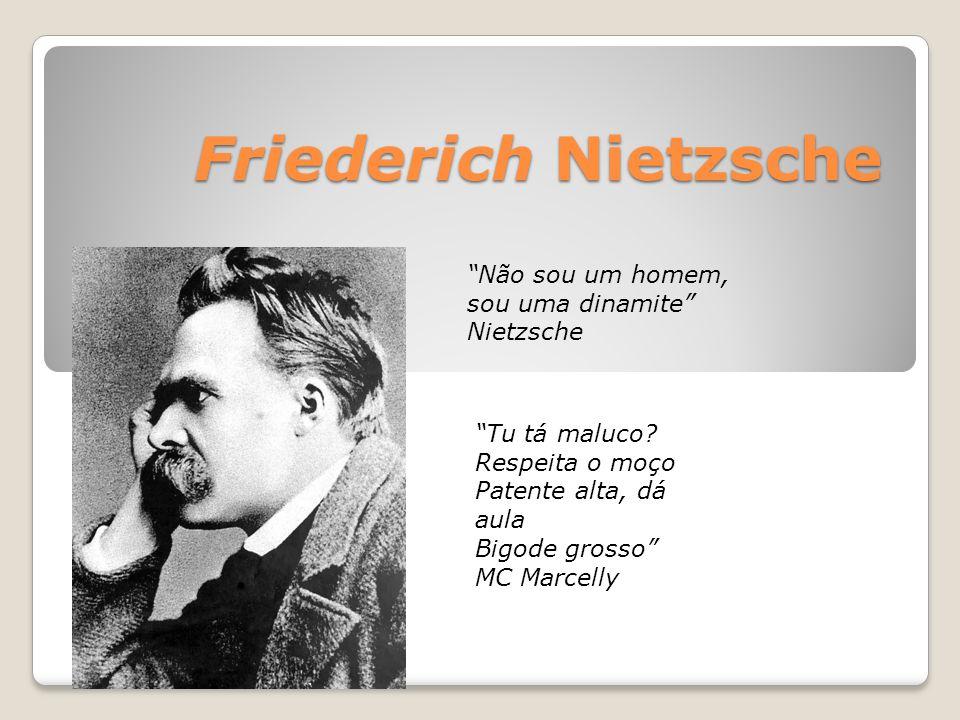 """Friederich Nietzsche """"Tu tá maluco? Respeita o moço Patente alta, dá aula Bigode grosso"""" MC Marcelly """"Não sou um homem, sou uma dinamite"""" Nietzsche"""