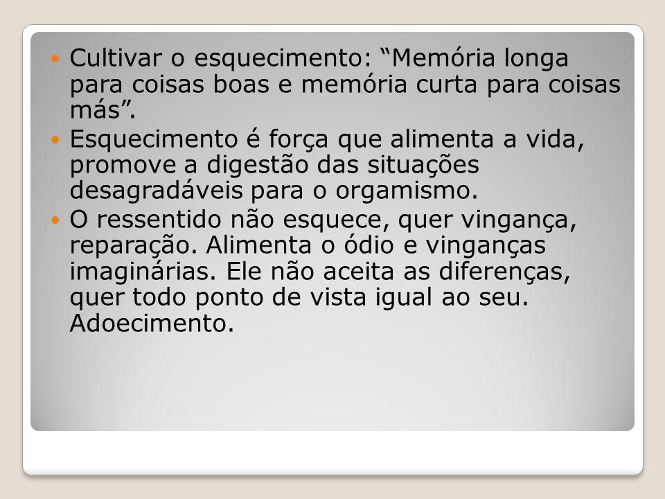 """Cultivar o esquecimento: """"Memória longa para coisas boas e memória curta para coisas más"""". Esquecimento é força que alimenta a vida, promove a digestã"""