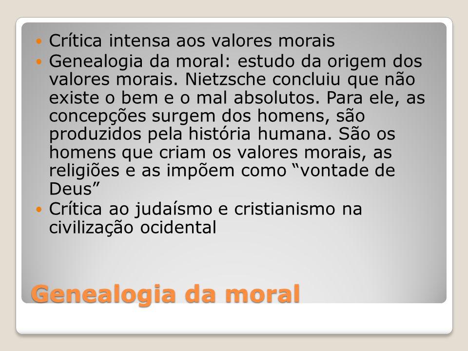 Genealogia da moral Crítica intensa aos valores morais Genealogia da moral: estudo da origem dos valores morais. Nietzsche concluiu que não existe o b