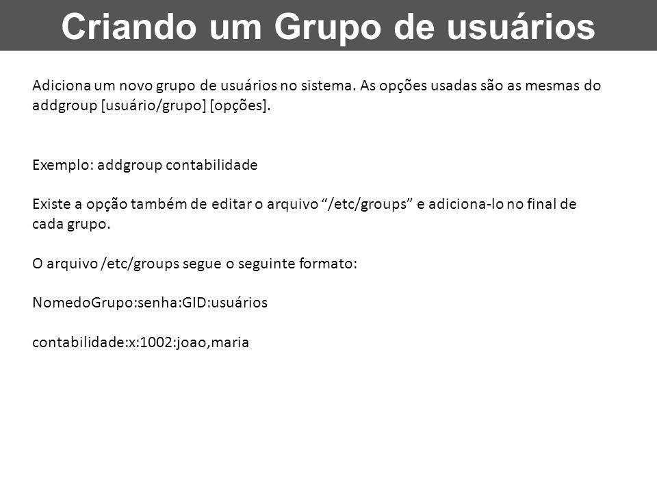 Criando um Grupo de usuários Adiciona um novo grupo de usuários no sistema. As opções usadas são as mesmas do addgroup [usuário/grupo] [opções]. Exemp