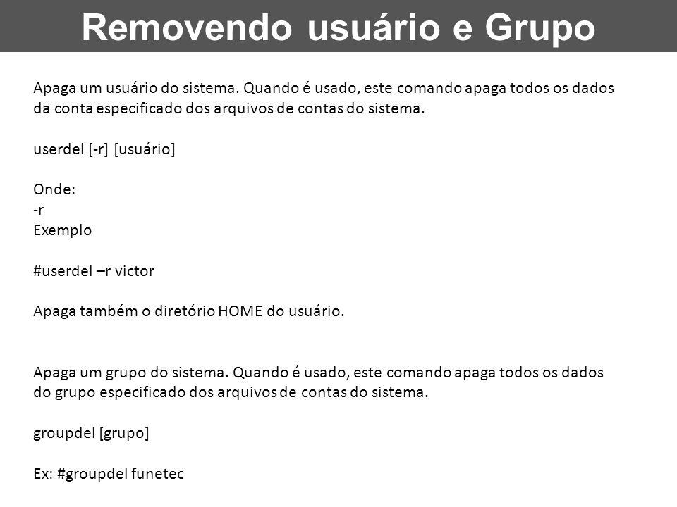 Removendo usuário e Grupo Apaga um usuário do sistema. Quando é usado, este comando apaga todos os dados da conta especificado dos arquivos de contas