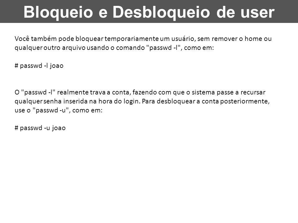 Bloqueio e Desbloqueio de user Você também pode bloquear temporariamente um usuário, sem remover o home ou qualquer outro arquivo usando o comando