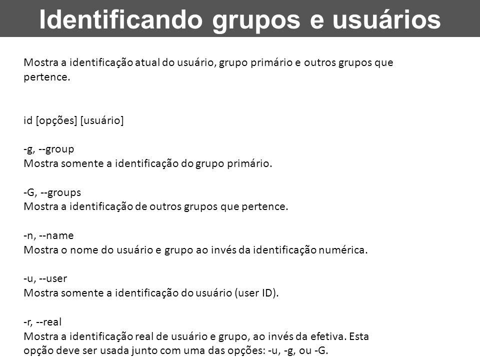 Identificando grupos e usuários Mostra a identificação atual do usuário, grupo primário e outros grupos que pertence. id [opções] [usuário] -g, --grou