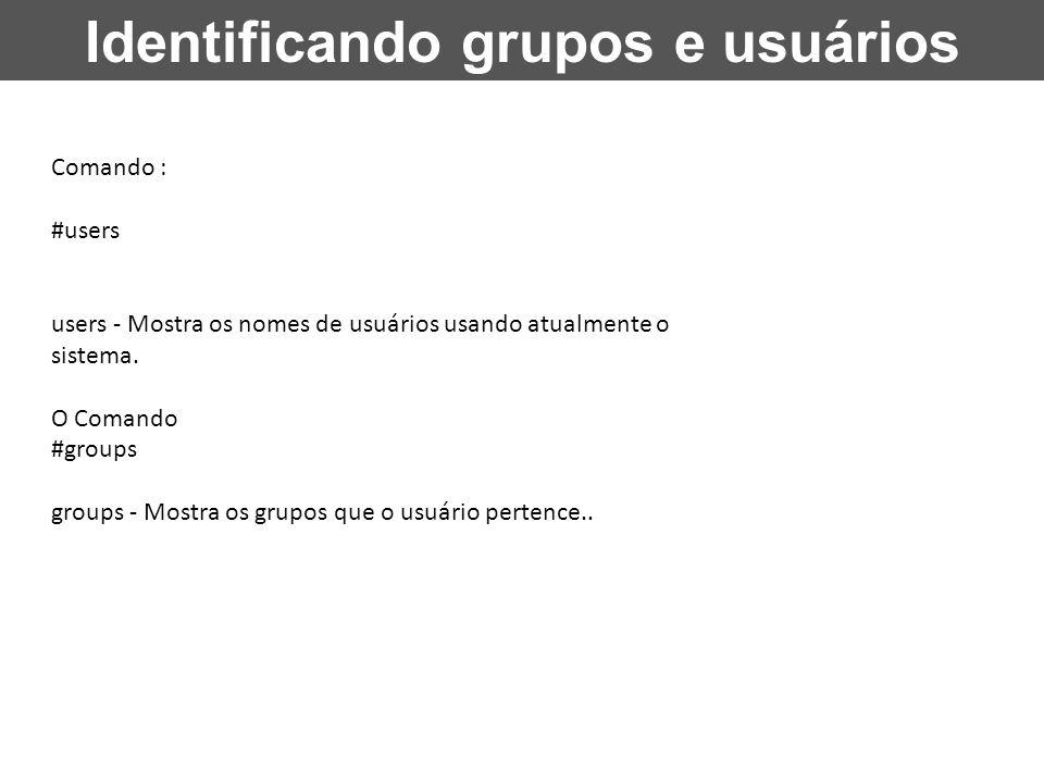 Identificando grupos e usuários Comando : #users users - Mostra os nomes de usuários usando atualmente o sistema. O Comando #groups groups - Mostra os