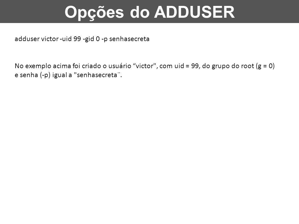 """Opções do ADDUSER adduser victor -uid 99 -gid 0 -p senhasecreta No exemplo acima foi criado o usuário """"victor"""