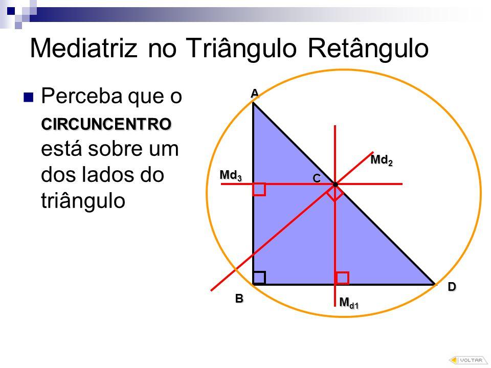Mediatriz no Triângulo Retângulo CIRCUNCENTRO Perceba que o CIRCUNCENTRO está sobre um dos lados do triângulo C B A D M d1 Md 2 Md 3