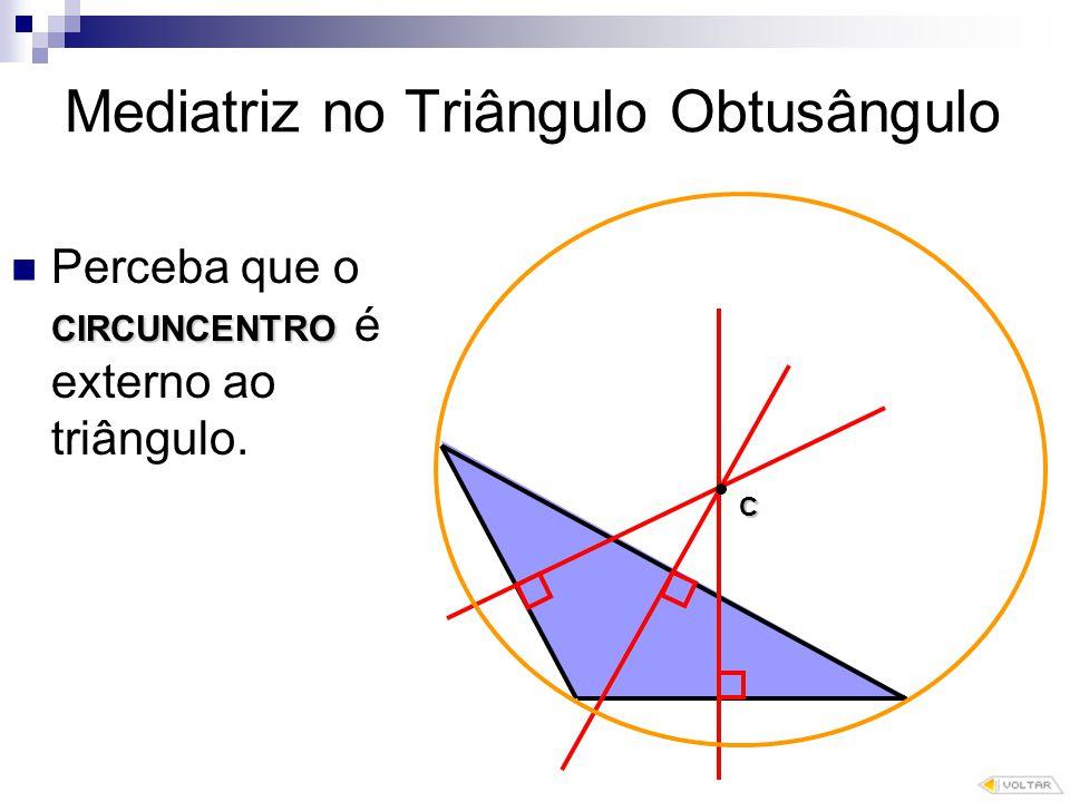 Mediatriz no Triângulo Obtusângulo CIRCUNCENTRO Perceba que o CIRCUNCENTRO é externo ao triângulo.