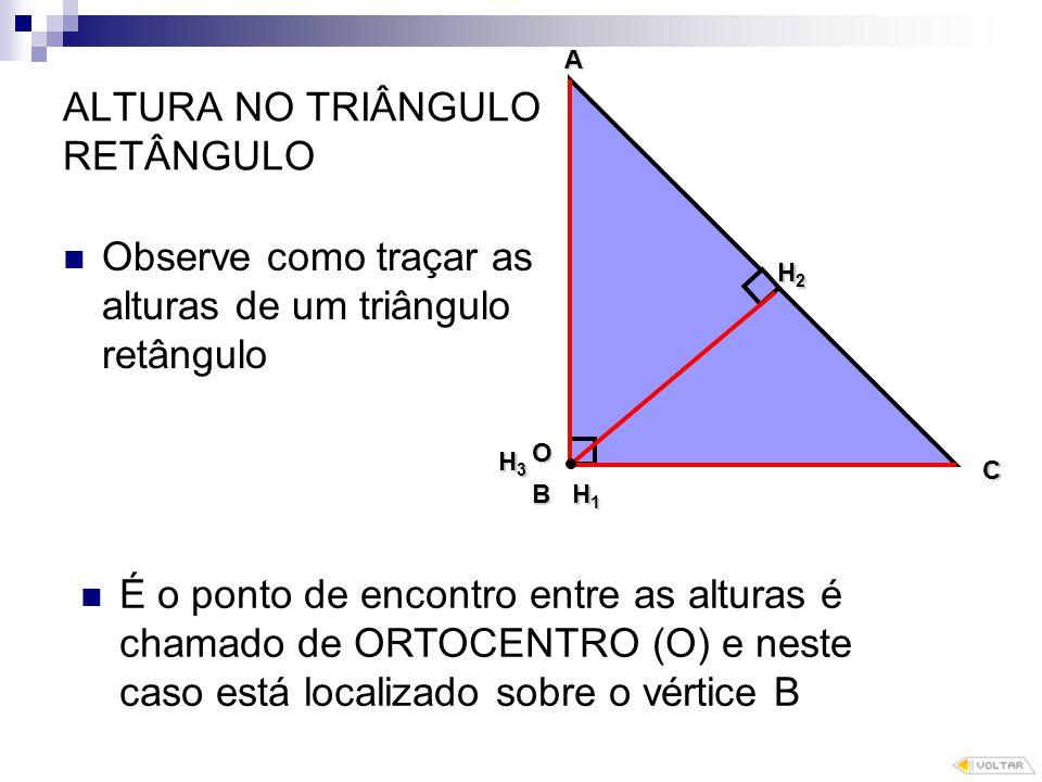 ALTURA NO TRIÂNGULO RETÂNGULO Observe como traçar as alturas de um triângulo retângulo O B A C H1 H2 H3H3H3H3 É o ponto de encontro entre as alturas é chamado de ORTOCENTRO (O) e neste caso está localizado sobre o vértice B