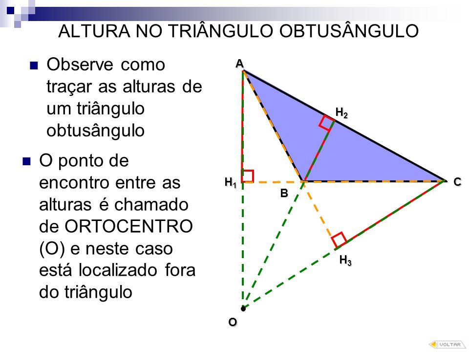 ALTURA NO TRIÂNGULO OBTUSÂNGULO Observe como traçar as alturas de um triângulo obtusângulo O B A C H1H1H1H1 H2H2H2H2 H3 O ponto de encontro entre as alturas é chamado de ORTOCENTRO (O) e neste caso está localizado fora do triângulo