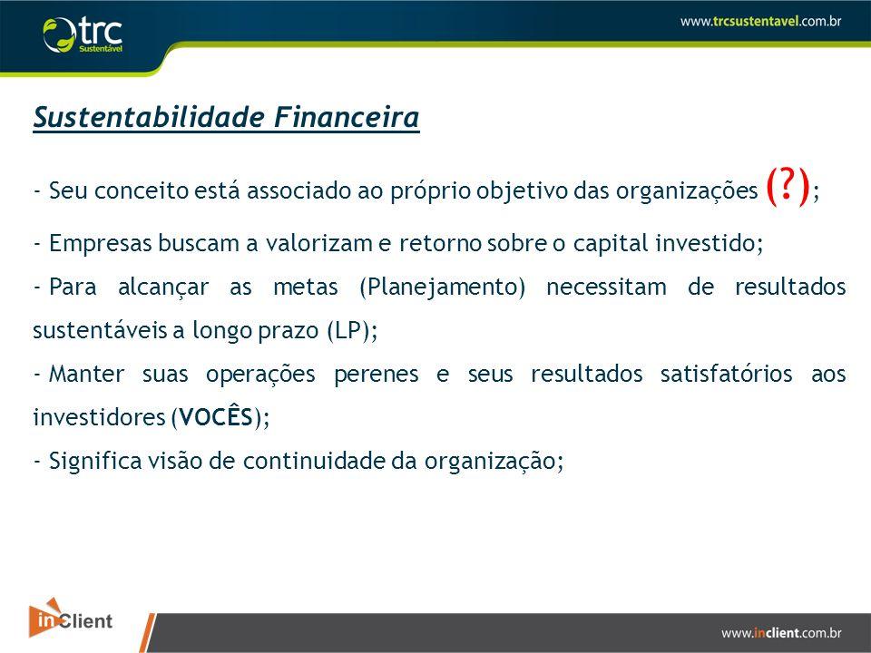Sustentabilidade Financeira - Seu conceito está associado ao próprio objetivo das organizações (?) ; - Empresas buscam a valorizam e retorno sobre o c