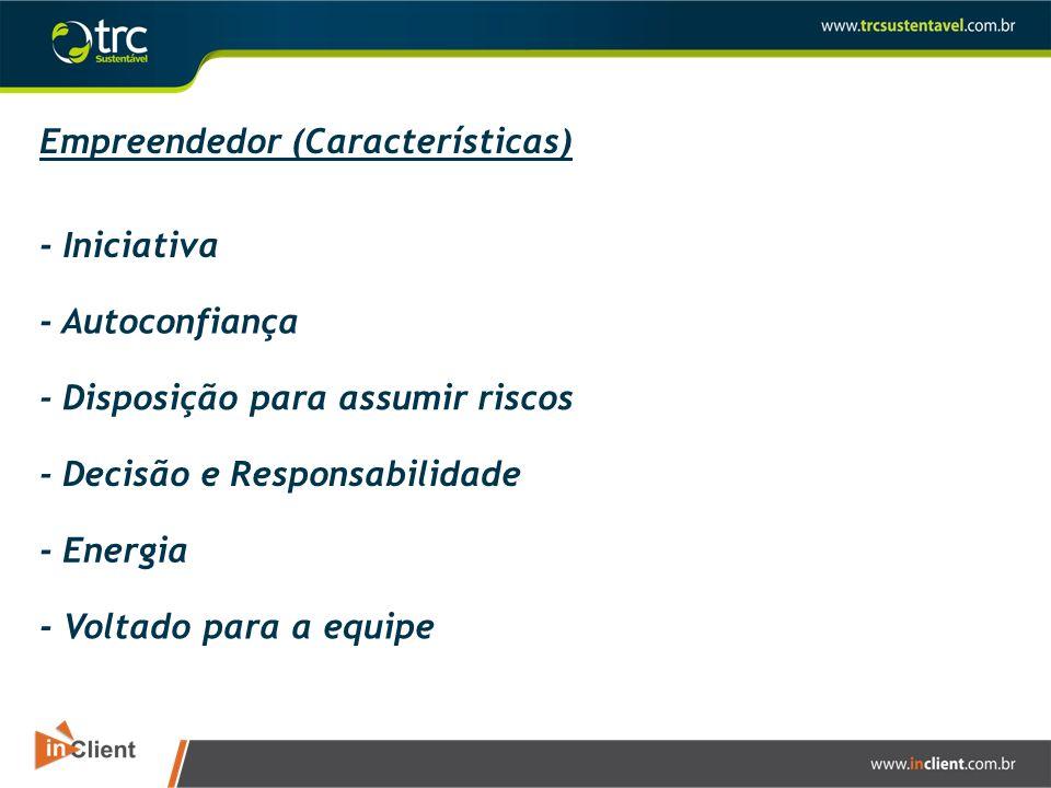 Empreendedor (Características) - Iniciativa - Autoconfiança - Disposição para assumir riscos - Decisão e Responsabilidade - Energia - Voltado para a e