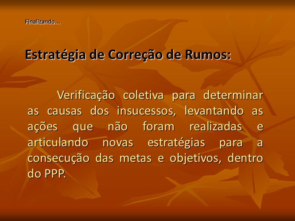 Estratégia de Correção de Rumos: Verificação coletiva para determinar as causas dos insucessos, levantando as ações que não foram realizadas e articulando novas estratégias para a consecução das metas e objetivos, dentro do PPP.