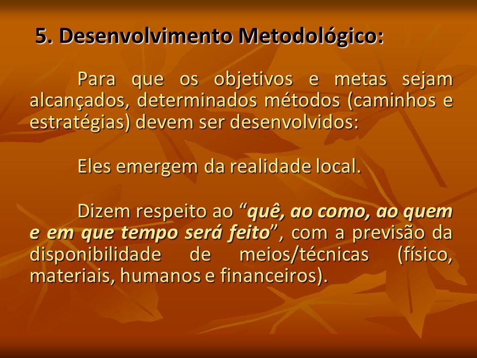 5. Desenvolvimento Metodológico: 5. Desenvolvimento Metodológico: Para que os objetivos e metas sejam alcançados, determinados métodos (caminhos e est