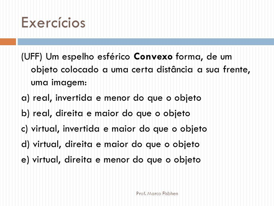 Exercícios Prof. Marco Fisbhen (UFF) Um espelho esférico Convexo forma, de um objeto colocado a uma certa distância a sua frente, uma imagem: a) real,