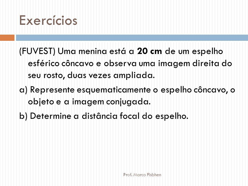 Exercícios Prof. Marco Fisbhen (FUVEST) Uma menina está a 20 cm de um espelho esférico côncavo e observa uma imagem direita do seu rosto, duas vezes a