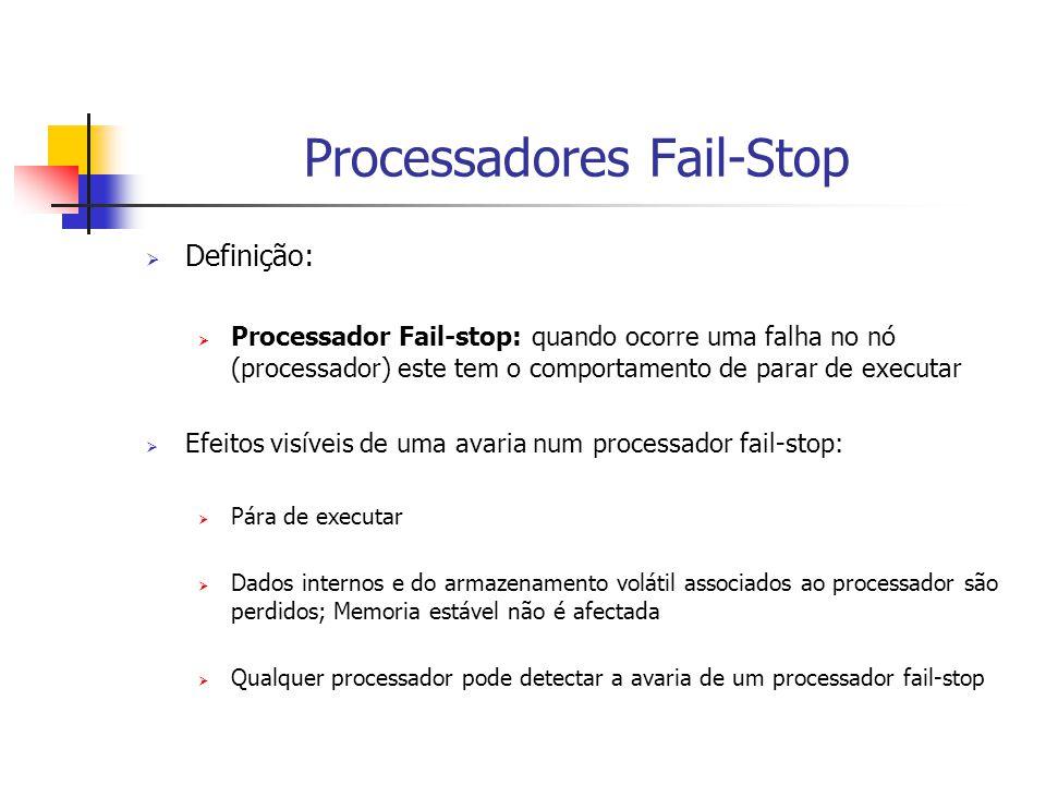 Processadores Fail-Stop  Definição:  Processador Fail-stop: quando ocorre uma falha no nó (processador) este tem o comportamento de parar de executar  Efeitos visíveis de uma avaria num processador fail-stop:  Pára de executar  Dados internos e do armazenamento volátil associados ao processador são perdidos; Memoria estável não é afectada  Qualquer processador pode detectar a avaria de um processador fail-stop