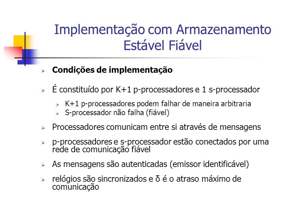Implementação com Armazenamento Estável Fiável  Condições de implementação  É constituído por K+1 p-processadores e 1 s-processador  K+1 p-processa