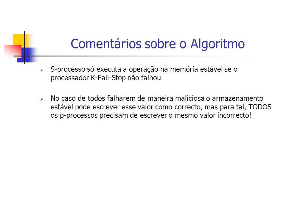 Comentários sobre o Algoritmo  S-processo só executa a operação na memória estável se o processador K-Fail-Stop não falhou  No caso de todos falhare