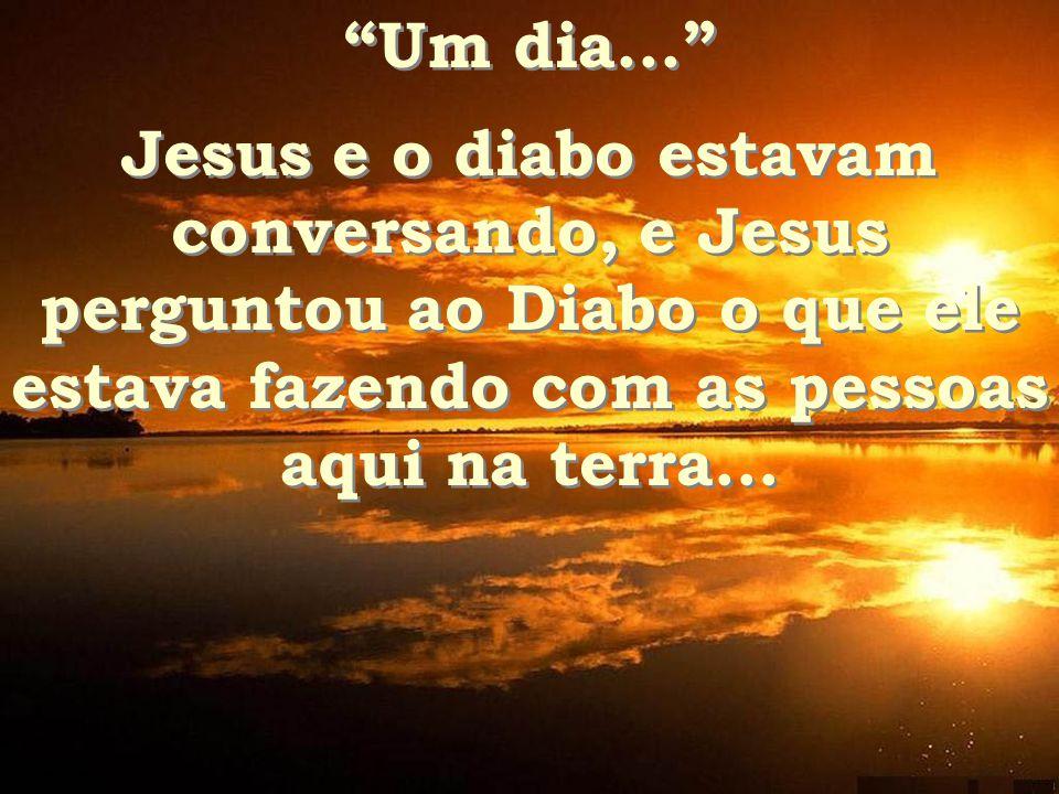 Um dia... Um dia... Jesus e o diabo estavam conversando, e Jesus perguntou ao Diabo o que ele estava fazendo com as pessoas aqui na terra...
