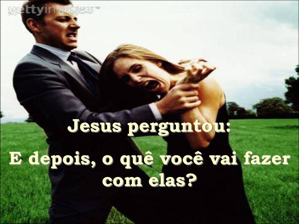 Jesus perguntou: E depois, o quê você vai fazer com elas.