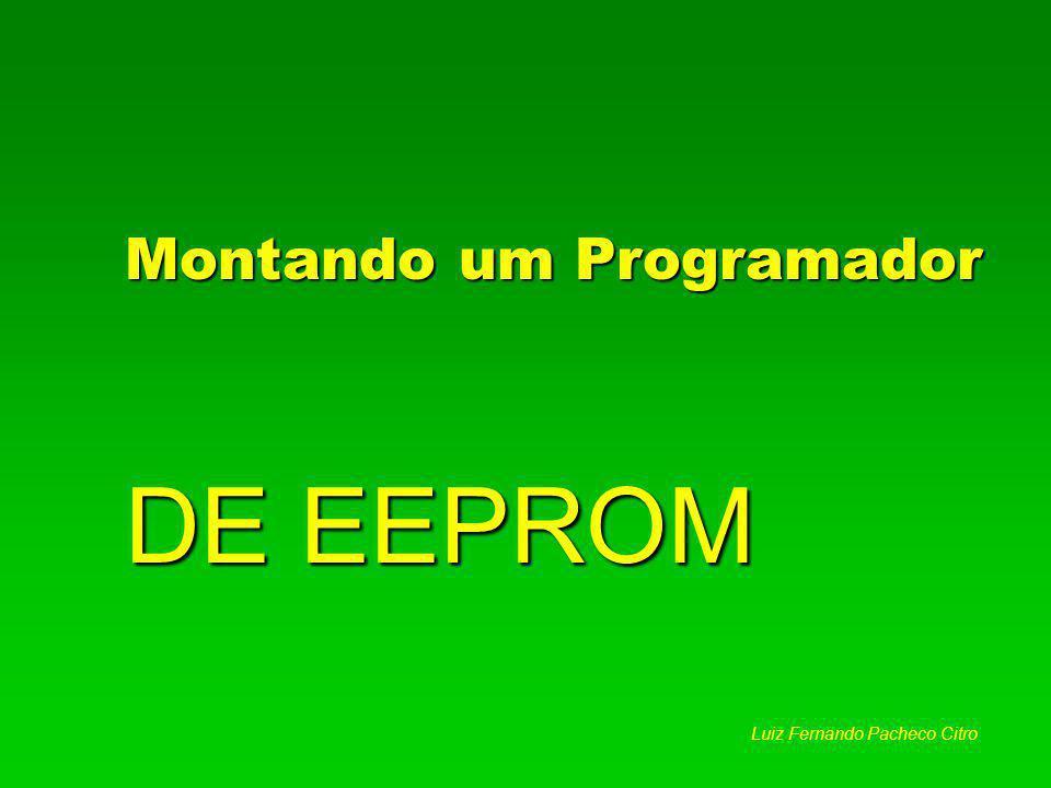Montando um Programador DE EEPROM Luiz Fernando Pacheco Citro