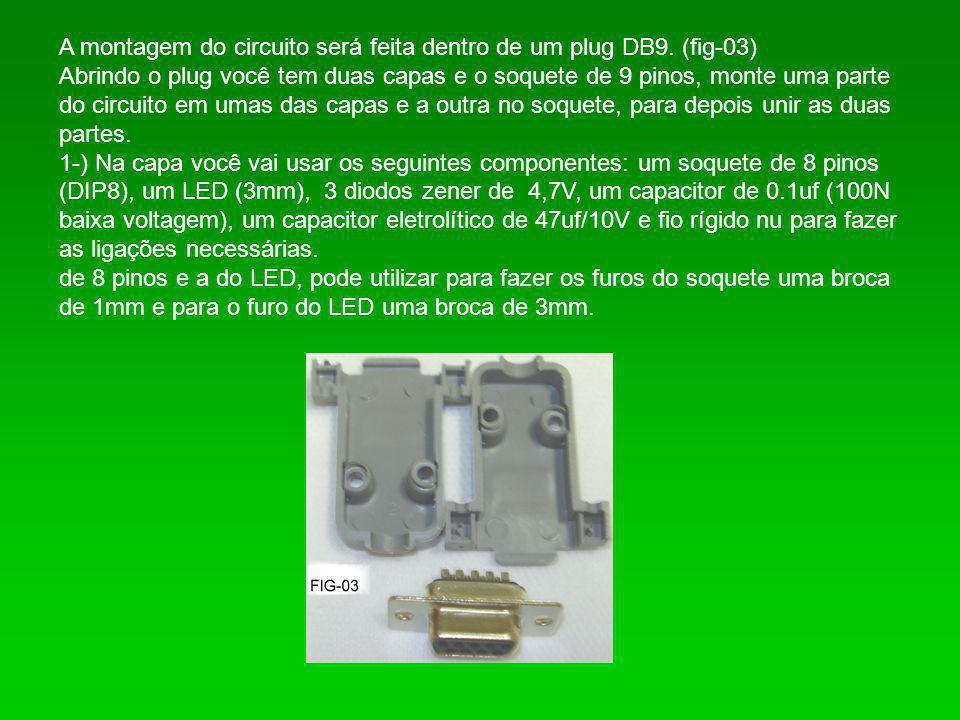 A montagem do circuito será feita dentro de um plug DB9. (fig-03) Abrindo o plug você tem duas capas e o soquete de 9 pinos, monte uma parte do circui