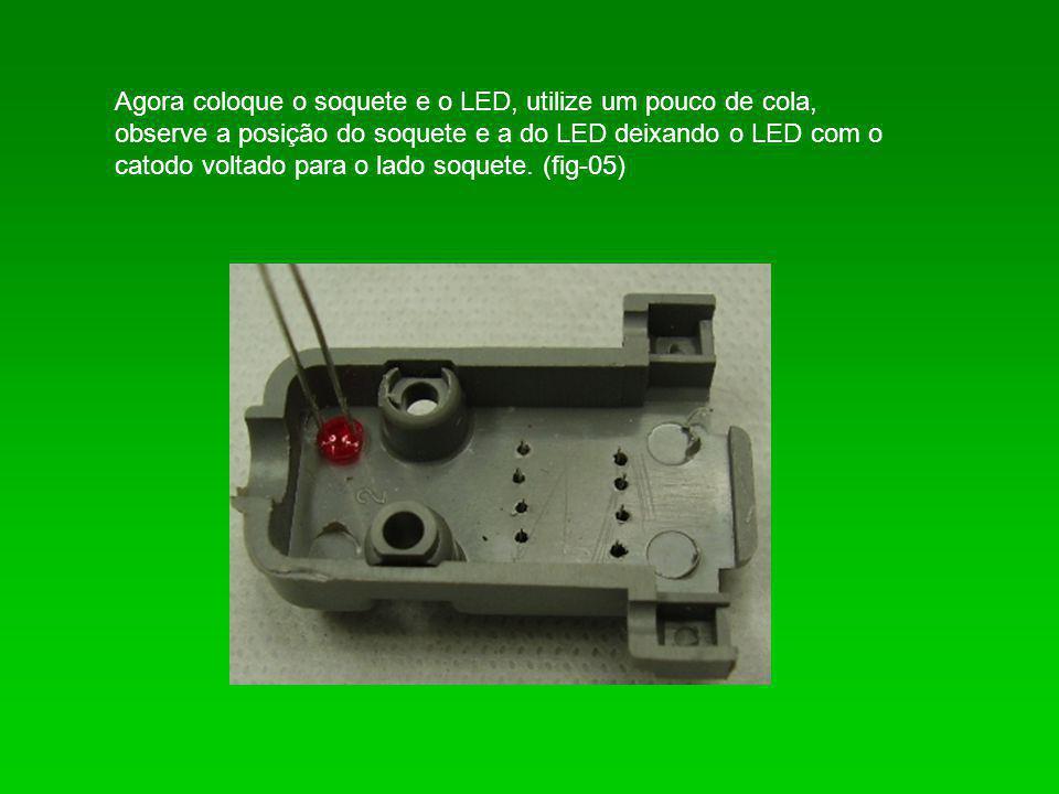 Agora coloque o soquete e o LED, utilize um pouco de cola, observe a posição do soquete e a do LED deixando o LED com o catodo voltado para o lado soq