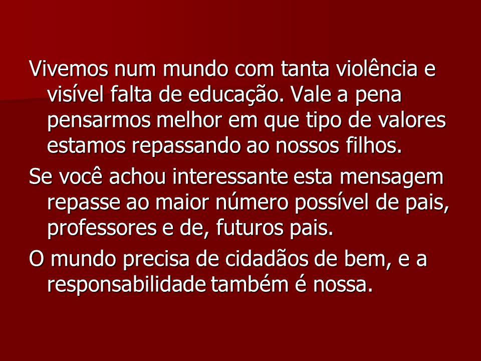 Vivemos num mundo com tanta violência e visível falta de educação. Vale a pena pensarmos melhor em que tipo de valores estamos repassando ao nossos fi