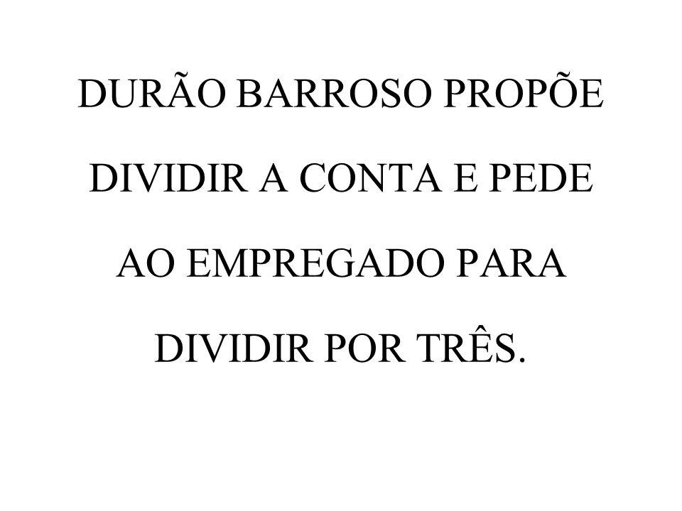 DURÃO BARROSO PROPÕE DIVIDIR A CONTA E PEDE AO EMPREGADO PARA DIVIDIR POR TRÊS.