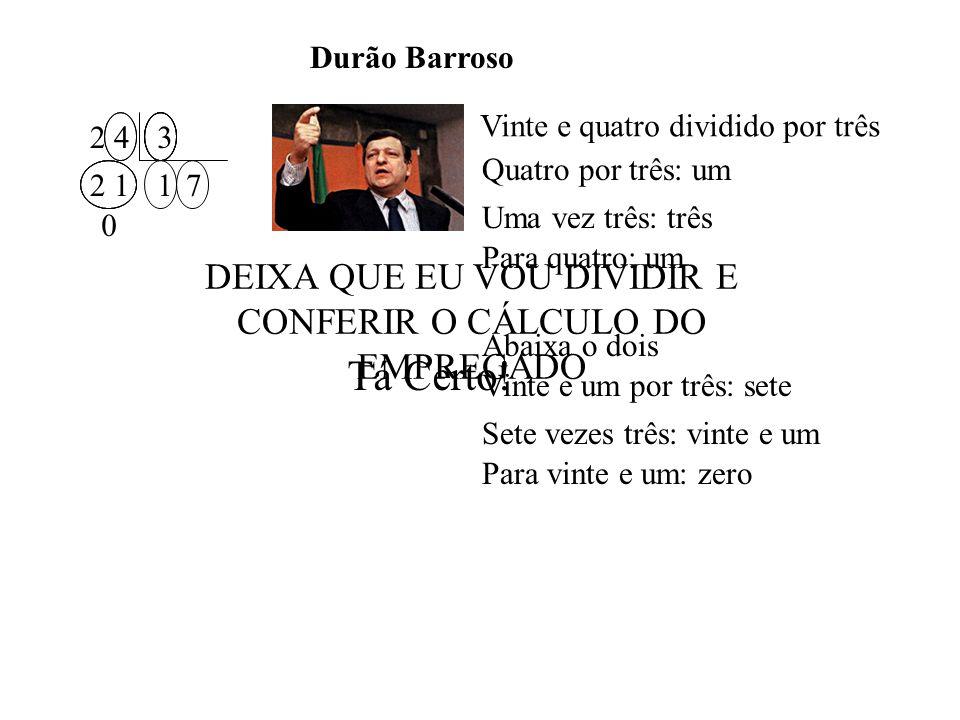 Vinte e quatro dividido por três Quatro por três: um Uma vez três: três Para quatro: um 2 43 1712 0 Abaixa o dois Vinte e um por três: sete Sete vezes três: vinte e um Para vinte e um: zero Durão Barroso DEIXA QUE EU VOU DIVIDIR E CONFERIR O CÁLCULO DO EMPREGADO Tá Certo!
