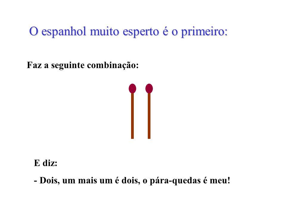O espanhol muito esperto é o primeiro: Faz a seguinte combinação: E diz: - Dois, um mais um é dois, o pára-quedas é meu!